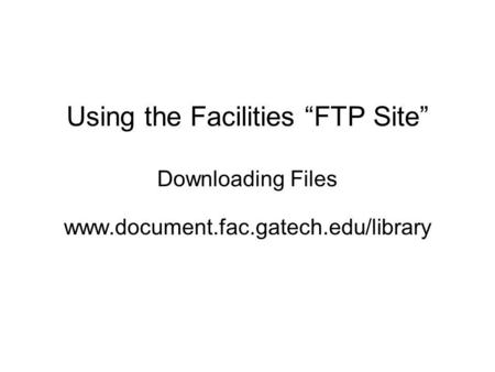 Using the Facilities FTP Site Downloading Files www.document.fac.gatech.edu/library.