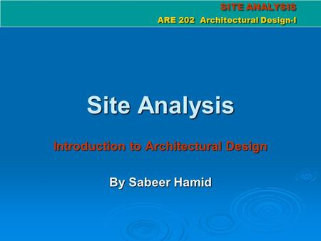 SITE ANALYSIS ARE 202 Architectural Design-I SITE ANALYSIS ARE 202 Architectural Design-I Site Analysis Introduction to Architectural Design By Sabeer.