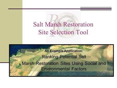 Salt Marsh Restoration Site Selection Tool An Example Application: Ranking Potential Salt Marsh Restoration Sites Using Social and Environmental Factors.