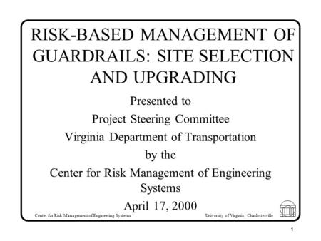 Center for Risk Management of Engineering Systems University of Virginia, Charlottesville 1 RISK-BASED MANAGEMENT OF GUARDRAILS: SITE SELECTION AND UPGRADING.