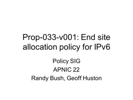 Prop-033-v001: End site allocation policy for IPv6 Policy SIG APNIC 22 Randy Bush, Geoff Huston.