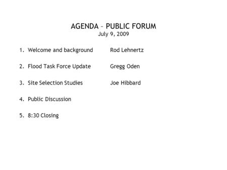 AGENDA – PUBLIC FORUM July 9, 2009 1.Welcome and backgroundRod Lehnertz 2.Flood Task Force UpdateGregg Oden 3.Site Selection StudiesJoe Hibbard 4.Public.