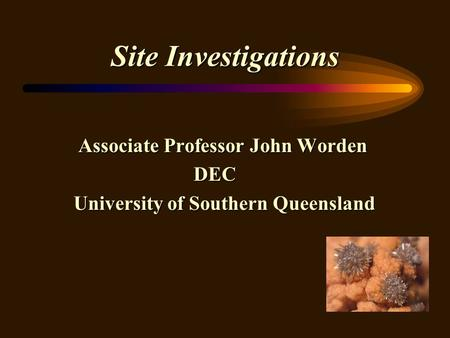 Site Investigations Associate Professor John Worden Associate Professor John Worden DEC DEC University of Southern Queensland University of Southern Queensland.