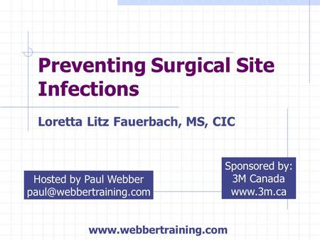 Preventing Surgical Site Infections Loretta Litz Fauerbach, MS, CIC Hosted by Paul Webber Sponsored by: 3M Canada