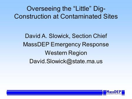 Overseeing the Little Dig- Construction at Contaminated Sites David A. Slowick, Section Chief MassDEP Emergency Response Western Region