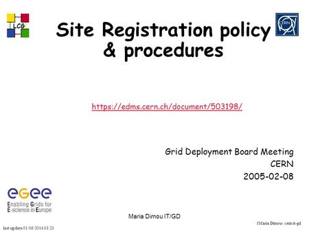 Last update 01/06/2014 03:23 LCG 1Maria Dimou- cern-it-gd Maria Dimou IT/GD Site Registration policy & procedures https://edms.cern.ch/document/503198/