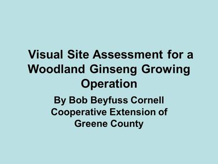 Visual Site Assessment for a Woodland Ginseng Growing Operation By Bob Beyfuss Cornell Cooperative Extension of Greene County.