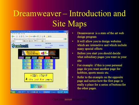 Click your mouse for next slide Dreamweaver – Introduction and Site Maps Dreamweaver is a state of the art web design program It will allow you to design.