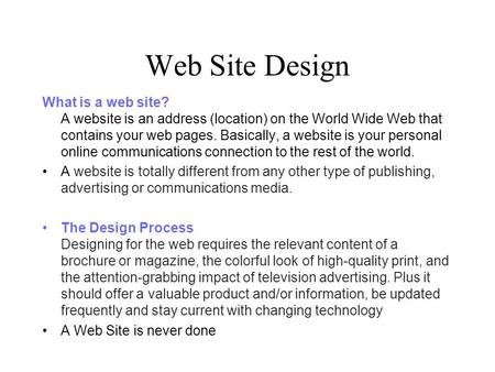 Web Site Design What is a web site? A website is an address (location) on the World Wide Web that contains your web pages. Basically, a website is your.