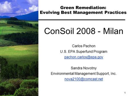 1 Green Remediation: Evolving Best Management Practices ConSoil 2008 - Milan Carlos Pachon U.S. EPA Superfund Program Sandra Novotny.