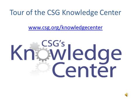 Tour of the CSG Knowledge Center www.csg.org/knowledgecenter `