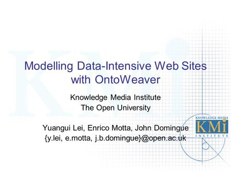 Modelling Data-Intensive Web Sites with OntoWeaver Knowledge Media Institute The Open University Yuangui Lei, Enrico Motta, John Domingue {y.lei, e.motta,