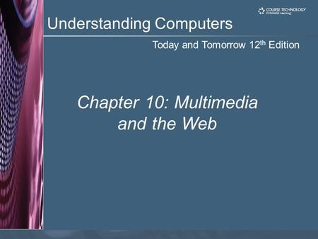 Today and Tomorrow 12 th Edition Understanding Computers Chapter 10: Multimedia and the Web.