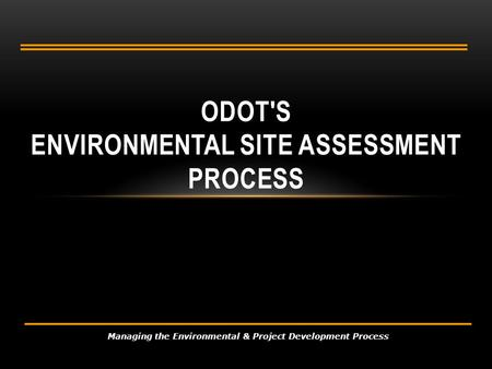 ODOT'S ENVIRONMENTAL SITE ASSESSMENT PROCESS Managing the Environmental & Project Development Process.