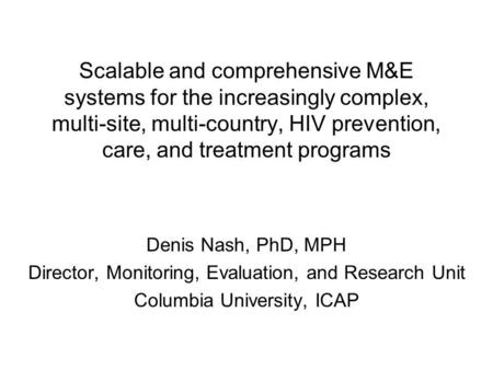 Scalable and comprehensive M&E systems for the increasingly complex, multi-site, multi-country, HIV prevention, care, and treatment programs Denis Nash,