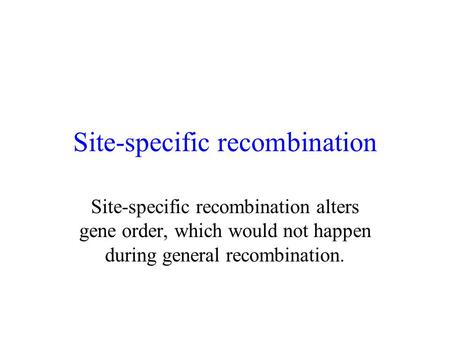 Site-specific recombination Site-specific recombination alters gene order, which would not happen during general recombination.
