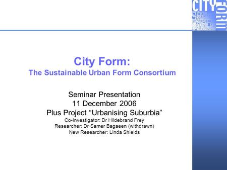 City Form: Urbanising Suburbia City Form: The Sustainable Urban Form Consortium Seminar Presentation 11 December 2006 Plus Project Urbanising Suburbia.