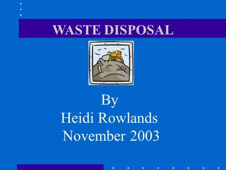 WASTE DISPOSAL By Heidi Rowlands November 2003. WASTE DISPOSAL What is waste? Who monitors and controls the disposal of waste? How is it disposed of?