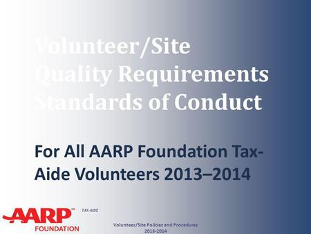 TAX-AIDE Volunteer/Site Quality Requirements Standards of Conduct For All AARP Foundation Tax- Aide Volunteers 2013–2014 Volunteer/Site Policies and Procedures.
