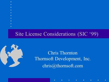 Site License Considerations (SIC 99) Chris Thornton Thornsoft Development, Inc.