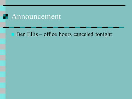 Announcement Ben Ellis – office hours canceled tonight.