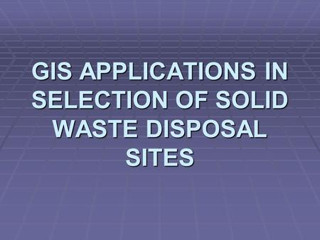 GIS APPLICATIONS IN SELECTION OF SOLID WASTE DISPOSAL SITES