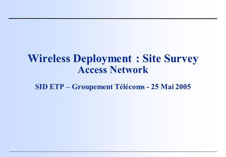 Wireless Deployment : Site Survey Access Network SID ETP – Groupement Télécoms - 25 Mai 2005.
