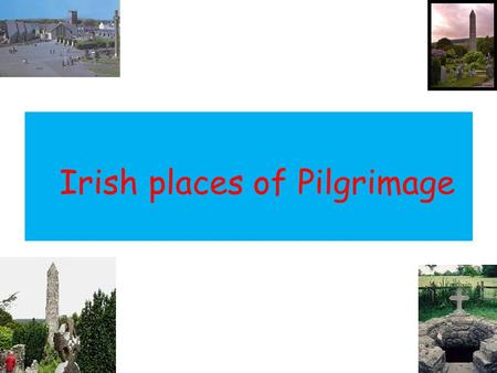 Irish places of Pilgrimage. Characteristics of Pilgrimage Pilgrimage is a particular type of journey On pilgrimages, groups of people unite in a common.