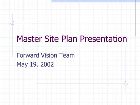 Master Site Plan Presentation Forward Vision Team May 19, 2002.