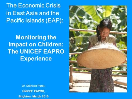 The Economic Crisis in East Asia and the Pacific Islands (EAP): Monitoring the Impact on Children: The UNICEF EAPRO Experience Dr. Mahesh Patel, UNICEF.