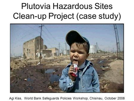 Plutovia Hazardous Sites Clean-up Project (case study) Agi Kiss, World Bank Safeguards Policies Workshop, Chisinau, October 2008.