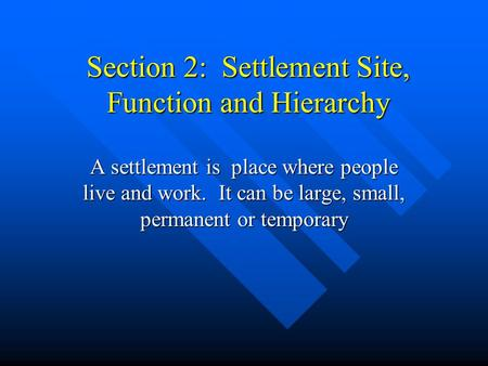 Section 2: Settlement Site, Function and Hierarchy A settlement is place where people live and work. It can be large, small, permanent or temporary.