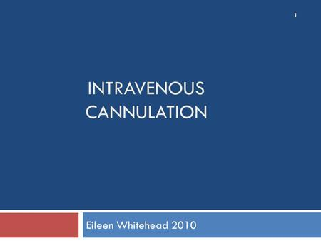 INTRAVENOUS CANNULATION Eileen Whitehead 2010 1. Cannulation The aim of intravenous management is safe, effective delivery of treatment without discomfort.