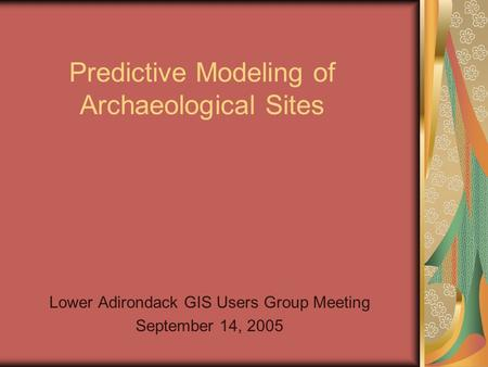 Predictive Modeling of Archaeological Sites Lower Adirondack GIS Users Group Meeting September 14, 2005.