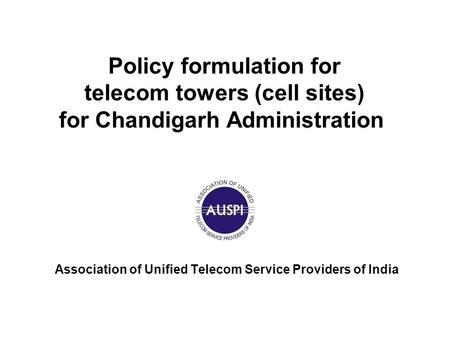 Policy formulation for telecom towers (cell sites) for Chandigarh Administration Association of Unified Telecom Service Providers of India.