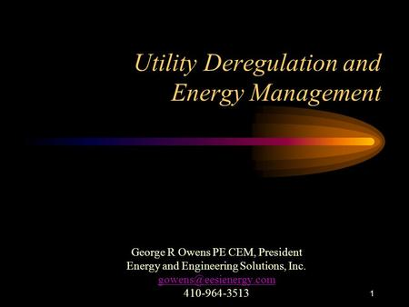 1 Utility Deregulation and Energy Management George R Owens PE CEM, President Energy and Engineering Solutions, Inc. 410-964-3513.