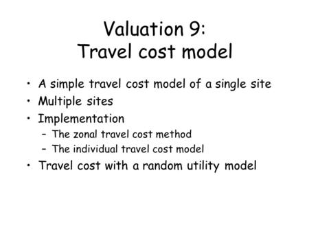 Valuation 9: Travel cost model A simple travel cost model of a single site Multiple sites Implementation –The zonal travel cost method –The individual.