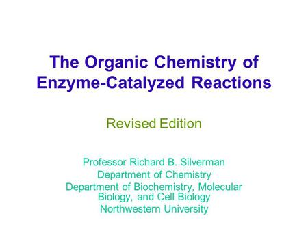 The Organic Chemistry of Enzyme-Catalyzed Reactions Revised Edition Professor Richard B. Silverman Department of Chemistry Department of Biochemistry,