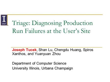 Triage: Diagnosing Production Run Failures at the Users Site Joseph Tucek, Shan Lu, Chengdu Huang, Spiros Xanthos, and Yuanyuan Zhou Department of Computer.