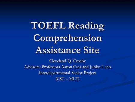 TOEFL Reading Comprehension Assistance Site Cleveland Q. Crosby Advisors: Professors Aaron Cass and Junko Ueno Interdepartmental Senior Project (CSC –