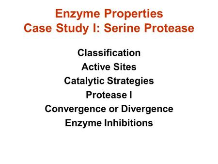 Enzyme Properties Case Study I: Serine Protease Classification Active Sites Catalytic Strategies Protease I Convergence or Divergence Enzyme Inhibitions.
