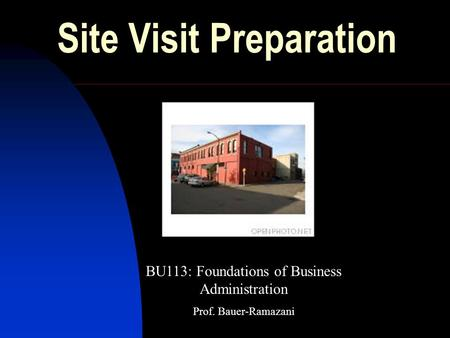 Site Visit Preparation BU113: Foundations of Business Administration Prof. Bauer-Ramazani.