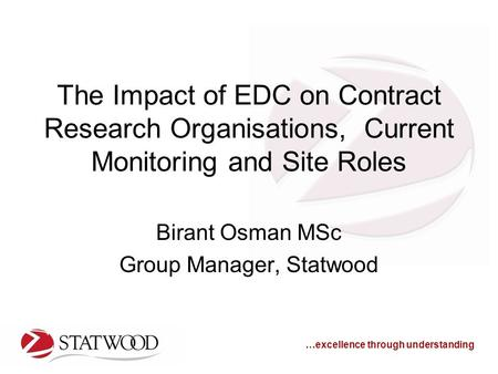 …excellence through understanding The Impact of EDC on Contract Research Organisations, Current Monitoring and Site Roles Birant Osman MSc Group Manager,