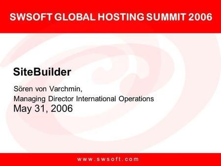 SWSOFT GLOBAL HOSTING SUMMIT 2006 May 31, 2006 w w w. s w s o f t. c o m SiteBuilder Sören von Varchmin, Managing Director International Operations.