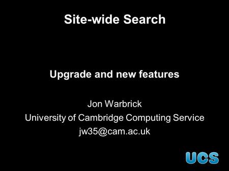 Site-wide Search Upgrade and new features Jon Warbrick University of Cambridge Computing Service