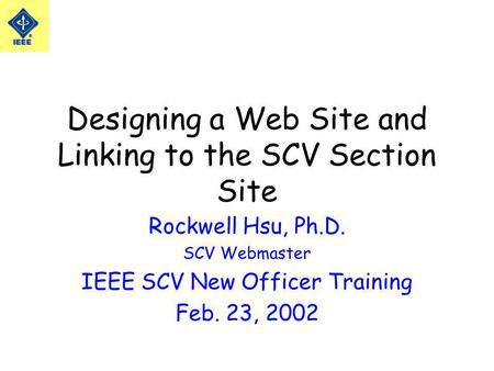 Designing a Web Site and Linking to the SCV Section Site Rockwell Hsu, Ph.D. SCV Webmaster IEEE SCV New Officer Training Feb. 23, 2002.