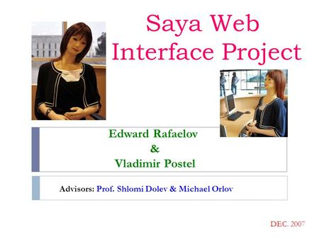 Saya Web Interface Project Edward Rafaelov & Vladimir Postel DEC. 2007 Advisors: Prof. Shlomi Dolev & Michael Orlov.