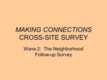 MAKING CONNECTIONS CROSS-SITE SURVEY Wave 2: The Neighborhood Follow-up Survey.