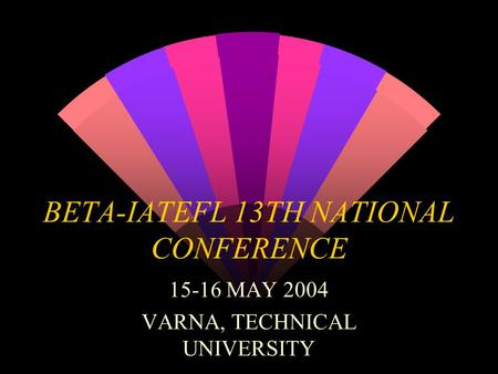 BETA-IATEFL 13TH NATIONAL CONFERENCE 15-16 MAY 2004 VARNA, TECHNICAL UNIVERSITY.