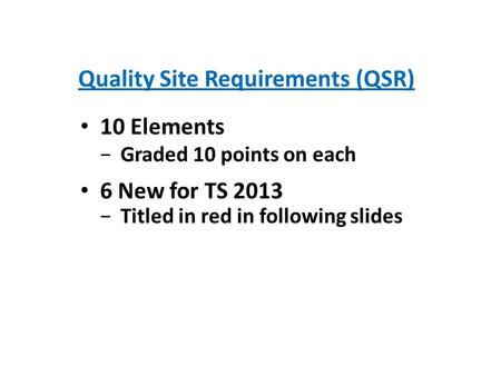 Quality Site Requirements (QSR) 10 Elements Graded 10 points on each 6 New for TS 2013 Titled in red in following slides.